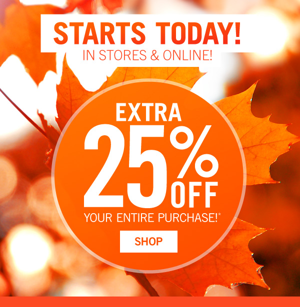 Starts Today! Extra 25% off you entire purchase. Show on phone or print and present email at register. Enter code EXTRA25 -SHOP