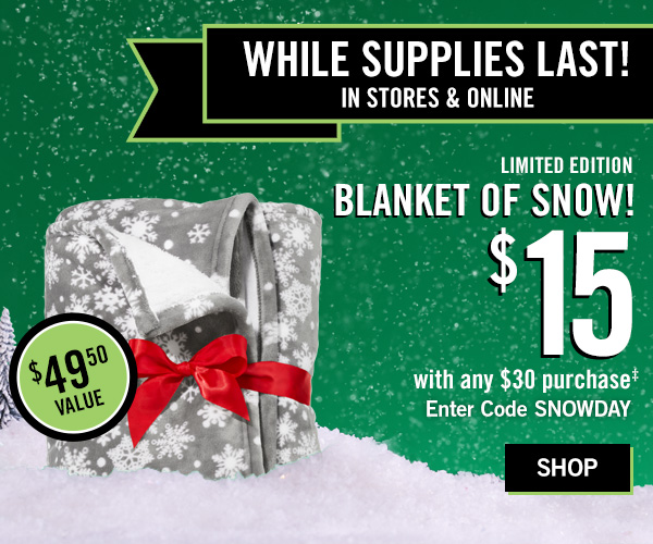 While Supplies Last! In stores and Online! Limited Edition Blanket of snow! $15 with any $30 purhcase. Enter code: SNOWDAY -SHOP