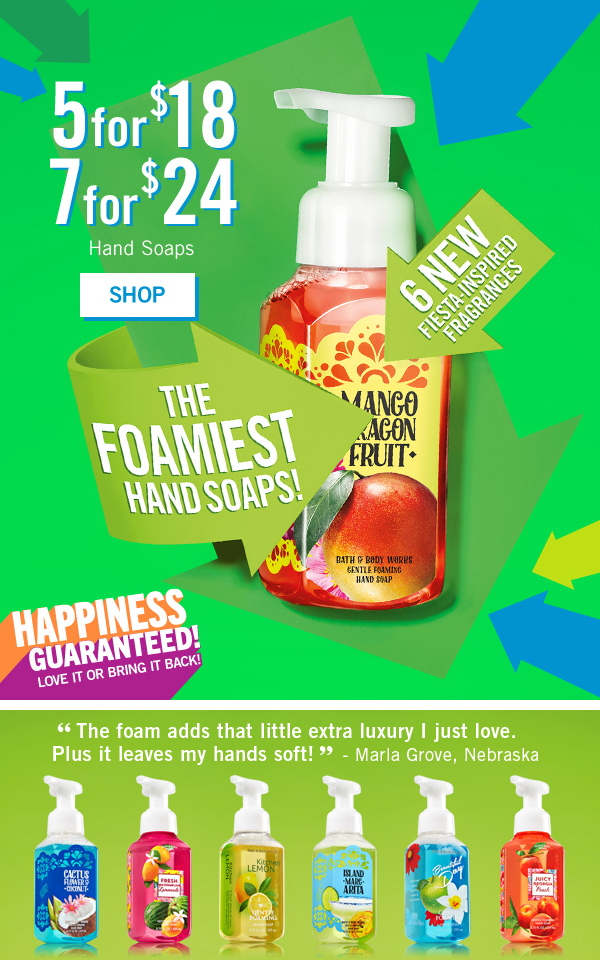 "5 for $18 or 7 for $24 Hand Soaps. 6 new fiesta inspired fragrances. The foamist hand soaps! Happiness Guranteed! Love it or bring it back! - SHOP ""The foam ads what little extra luxury I just love. Plus leaves my hands soft!"" Marla Grove, Nebraska"