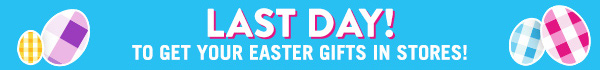 Last Day! To get your Easter gifts in Stores!