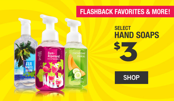 Flashback favorites and more! Select hand soaps $3 - SHOP