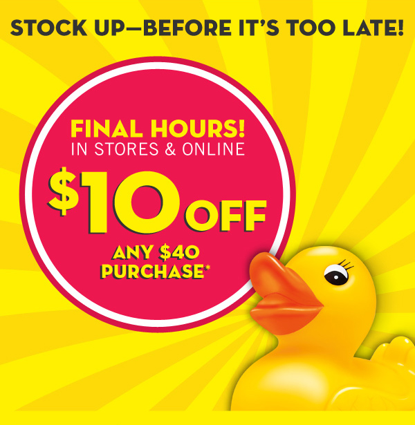 Stock up--before it's too late! Final hours! $10 off your $40 Purchase