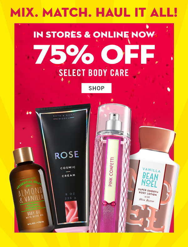 Mix. Match. Haul it all! In stores & online now 75% off select body care - SHOP!