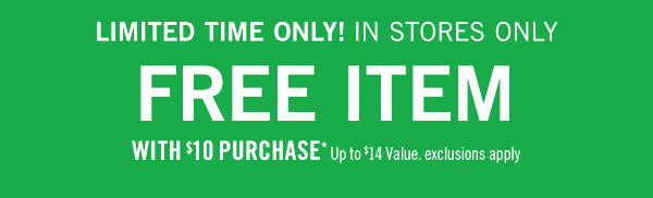 Limited time only! In Stores Only. Free item with $10 purchase* - up to $14 value. exclusions apply