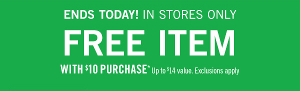 Ends Today! In Stores Only. Free item with $10 purchase* - up to $14 value. exclusions apply