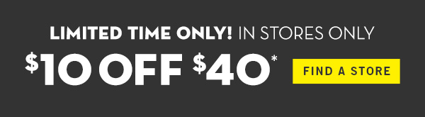 Limited time only! In Stores Only. $10 off $40 - FIND A STORE
