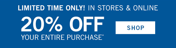 Limited Time Only! In stores & online 20% off your entire purchase* - SHOP