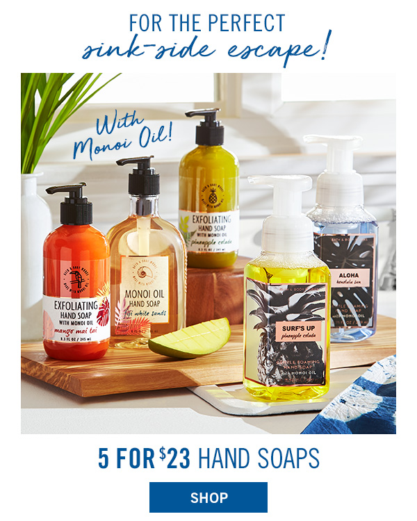 For the perfect sink-side escape! 5 for $23 Hand Soaps - SHOP!