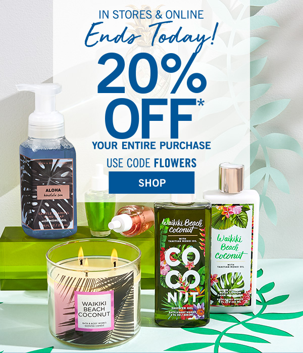 Ends Today! In stores & online 20% off your entire purchase* use code: FLOWERS - SHOP