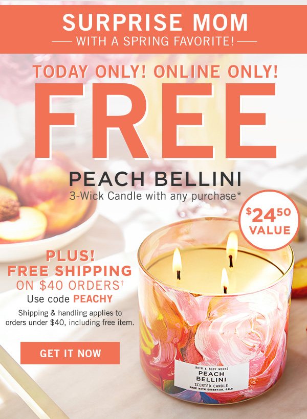 Surprise mom with a spring favorite! Today only! Online only! FREE Peach Bellini 3-wick candle with any purchase* $24.50 value. Plus! Free shipping on $40 orders use code PEACHY. Shipping and handling applies to orders under $40, including free item. - GET IT NOW!