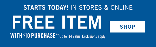Limited Time Only! In stores & online FREE ITEM with $10 purchase* up to $14 value. Exclusions apply  - SHOP