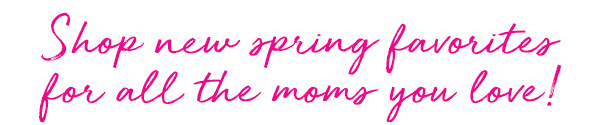 Shop new spring favorites for all the moms you love!