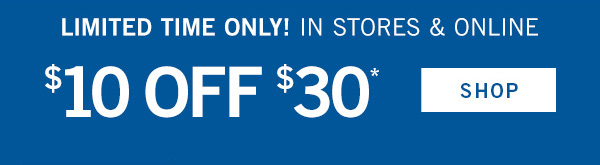 Limited Time Only! In Stores & Online $10 off $30* - SHOP!