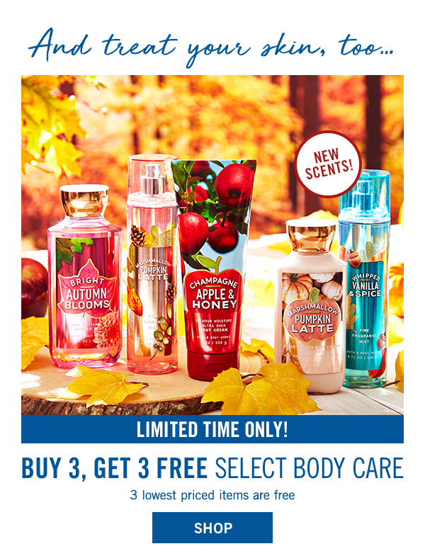 And treat your skin, too... Starts Today! Buy 3, Get 3 free select body care. 3 lowest priced items are free - SHOP!